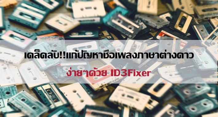 เคล็ดลับ!!แก้ปัญหาชื่อเพลงกลายเป็นภาษาต่างดาวง่ายๆด้วย ID3Fixer