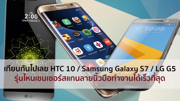 [มีคลิป] มาแข่งกัน!! เซนเซอร์สแกนลายนิ้วมือของ HTC 10 / Samsung Galaxy S7 และ LG G5 ของใครเร็วที่สุด!!