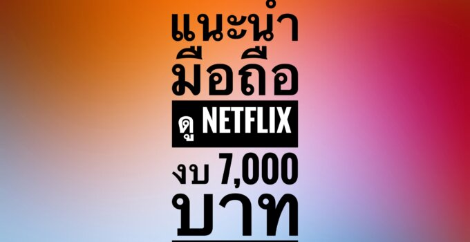แนะนำมือถือดู Netflix แบบ HD ชัด ๆ ด้วยงบไม่เกิน 7,000 บาท