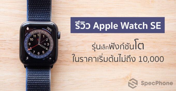 รีวิว Apple Watch SE นาฬิการุ่นเล็กแต่ฟังก์ชันครบ คุ้ม ในราคาเริ่มต้นไม่ถึง 10,000