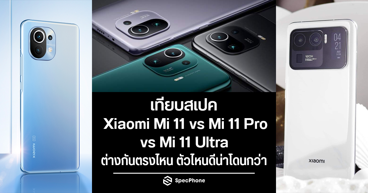 เทียบสเปค Xiaomi Mi 11 vs Mi 11 Pro vs Mi 11 Ultra ซีรี่ส์เรือธงประจำค่ายจะต่างกันตรงไหนบ้าง แล้วจะซื้อตัวไหนดี