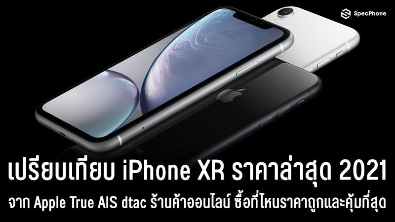 เทียบ iPhone XR ราคาล่าสุด 2021 จาก Apple True AIS dtac ซื้อที่ไหนได้ราคาถูกและคุ้มที่สุด