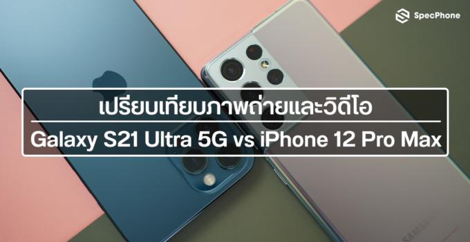เปรียบเทียบกล้อง : Samsung Galaxy S21 Ultra 5G vs iPhone 12 Pro Max ทั้งภาพนิ่งและวิดีโอ