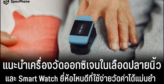 แนะนำเครื่องวัดออกซิเจนในเลือดปลายนิ้วและ Smart Watch ยี่ห้อไหนดีที่ใช้ง่ายวัดค่าได้แม่นยำ