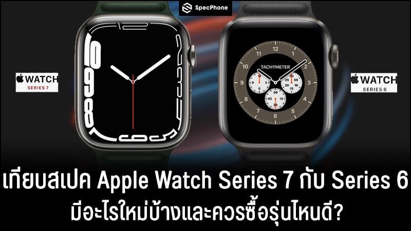 เปรียบเทียบสเปค Apple Watch Series 7 vs Apple Watch Series 6 มีอะไรใหม่และควรซื้อรุ่นไหนดี?